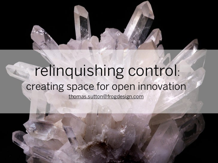 relinquishing control:creating space for open innovation         thomas.sutton@frogdesign.com