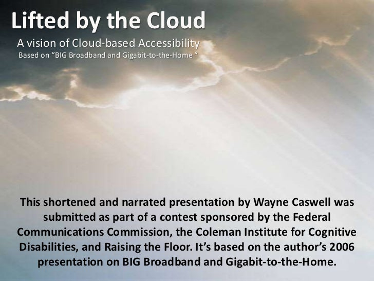 "Lifted by the Cloud<br />A vision of Cloud-based Accessibility<br />Based on ""BIG Broadband and Gigabit-to-the-Home ""<br /..."