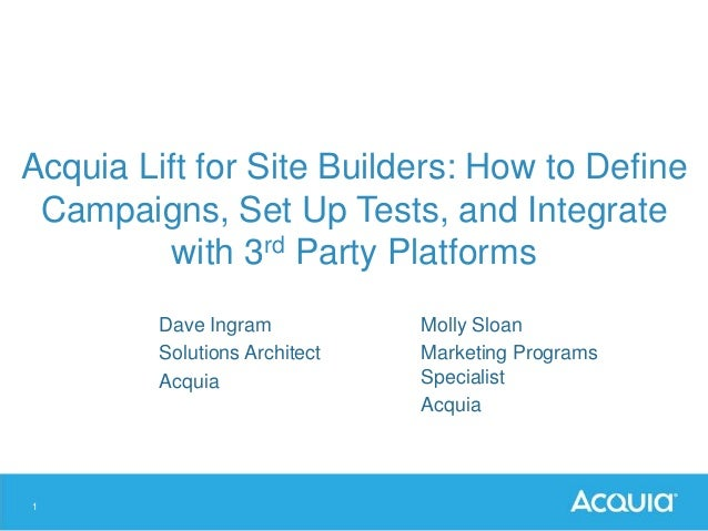 1 Acquia Lift for Site Builders: How to Define Campaigns, Set Up Tests, and Integrate with 3rd Party Platforms Dave Ingram...