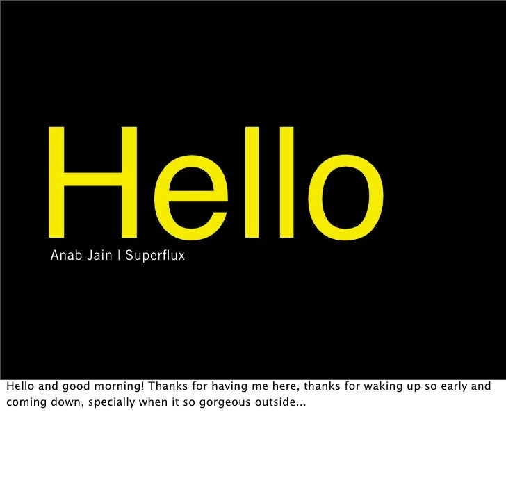 Hello        Anab Jain | Superflux     Hello and good morning! Thanks for having me here, thanks for waking up so early and...