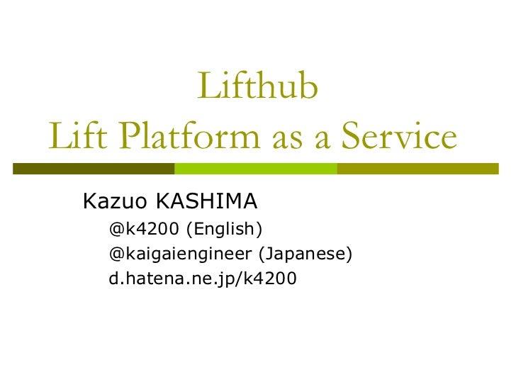 Lifthub Lift Platform as a Service  <ul><li>Kazuo KASHIMA </li></ul><ul><ul><li>@k4200 (English) </li></ul></ul><ul><ul><l...