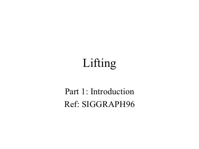 Lifting Part 1: Introduction Ref: SIGGRAPH96