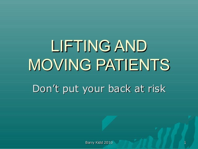 Barry Kidd 2010Barry Kidd 2010 11 LIFTING ANDLIFTING AND MOVING PATIENTSMOVING PATIENTS Don't put your back at riskDon't p...