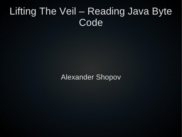 Lifting The Veil – Reading Java Byte                 Code           Alexander Shopov