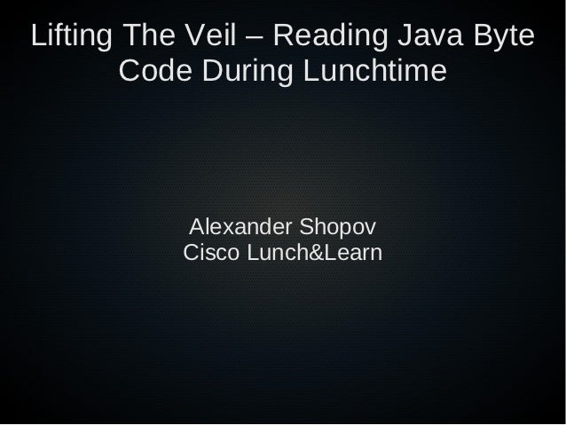 Lifting The Veil – Reading Java Byte        Code During Lunchtime          Alexander Shopov          Cisco Lunch&Learn