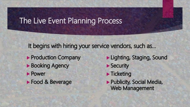 The Live Event Planning Process  Production Company  Booking Agency  Power  Food & Beverage  Lighting, Staging, Sound...