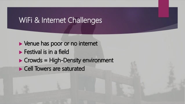 WiFi & Internet Challenges  Venue has poor or no internet  Festival is in a field  Crowds = High-Density environment  ...