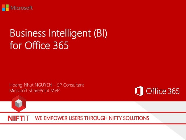 WE EMPOWER USERS THROUGH NIFTY SOLUTIONS Business Intelligent (BI) for Office 365 Hoang Nhut NGUYEN – SP Consultant Micros...