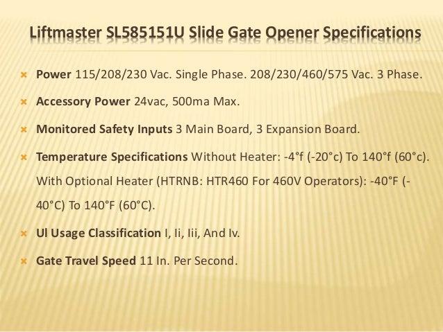 Liftmaster SL585151U Slide Gate Opener Specifications  Power 115/208/230 Vac. Single Phase. 208/230/460/575 Vac. 3 Phase....
