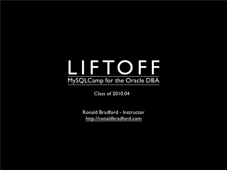 L I F TO F F MySQLCamp for the Oracle DBA          Class of 2010.04       Ronald Bradford - Instructor      http://ronaldb...