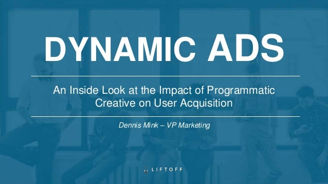 An Inside Look at the Impact of Programmatic Creative on User Acquisition DYNAMIC ADS Dennis Mink – VP Marketing