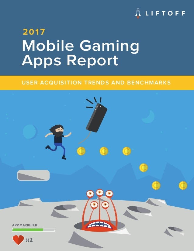 1 2017 APP MARKETER x2 Mobile Gaming Apps Report USER ACQUISITION TRENDS AND BENCHMARKS