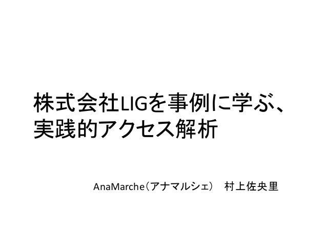 株式会社LIGを事例に学ぶ、 実践的アクセス解析 AnaMarche(アナマルシェ) 村上佐央里