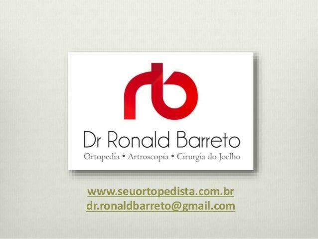 www.seuortopedista.com.br  dr.ronaldbarreto@gmail.com