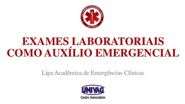 EXAMES LABORATORIAIS COMO AUXÍLIO EMERGENCIAL Liga Acadêmica de Emergências Clínicas