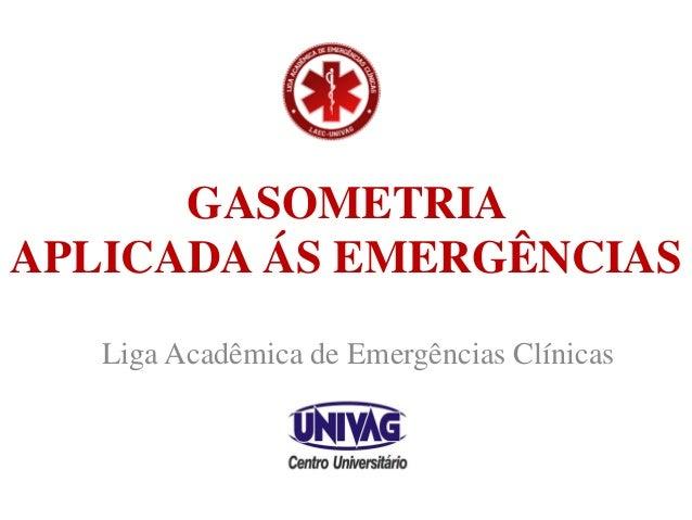GASOMETRIA APLICADA ÁS EMERGÊNCIAS Liga Acadêmica de Emergências Clínicas