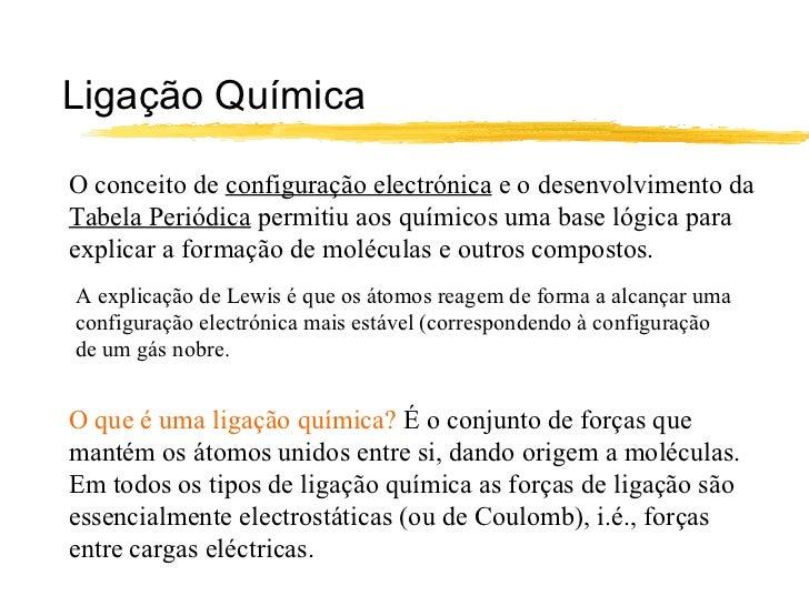 Ligação QuímicaO conceito de configuração electrónica e o desenvolvimento daTabela Periódica permitiu aos químicos uma bas...