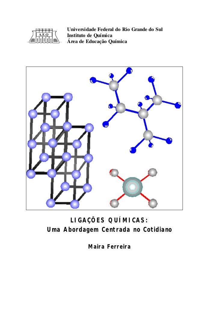 Universidade Federal do Rio Grande do Sul     Instituto de Química     Área de Educação Química      LIGAÇÕES QUÍMICAS:Uma...