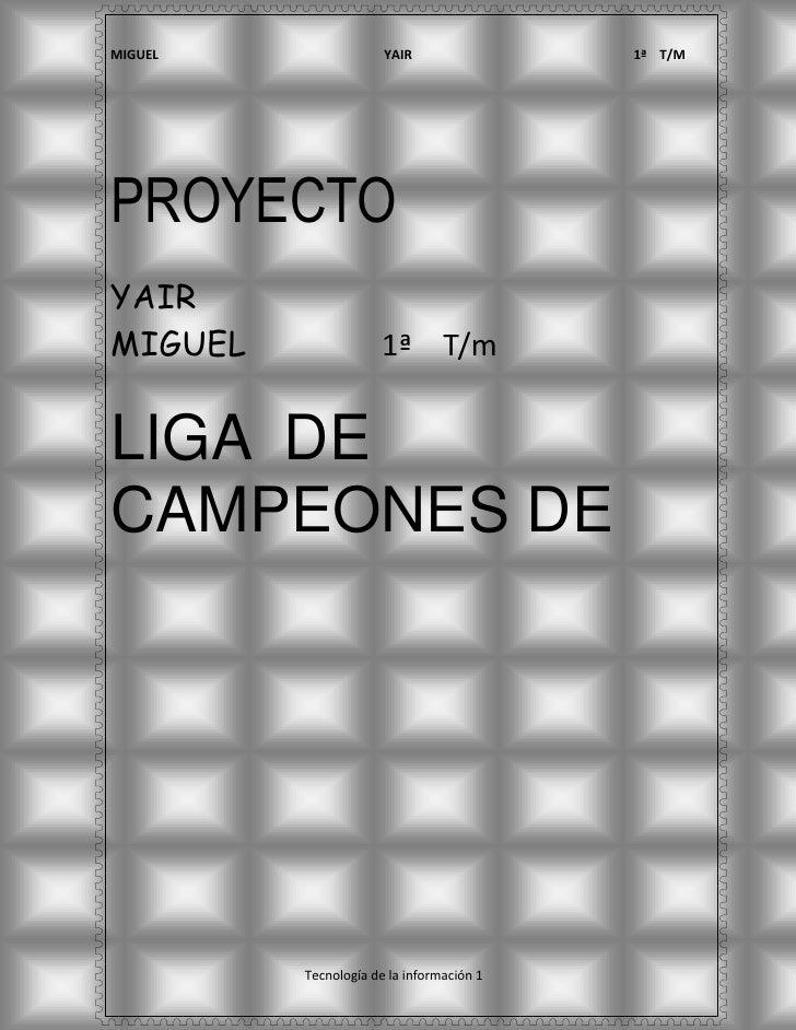 PROYECTO<br />YAIR<br />MIGUEL                1ª    T/m<br />LIGA  DE CAMPEONES DE EUROPA<br />                        IND...