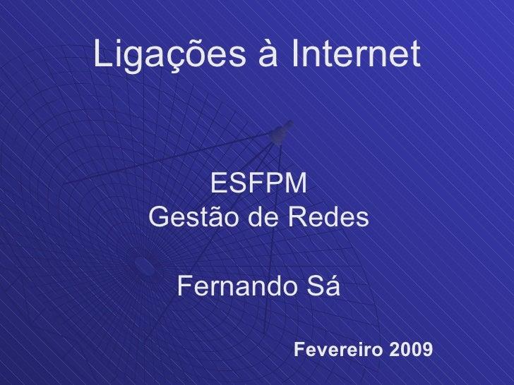 Ligações à Internet          ESFPM    Gestão de Redes      Fernando Sá              Fevereiro 2009