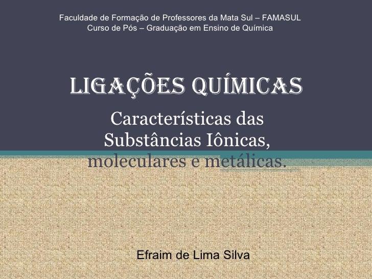 Ligações Químicas Características das Substâncias Iônicas,  moleculares e metálicas. Faculdade de Formação de Professores ...