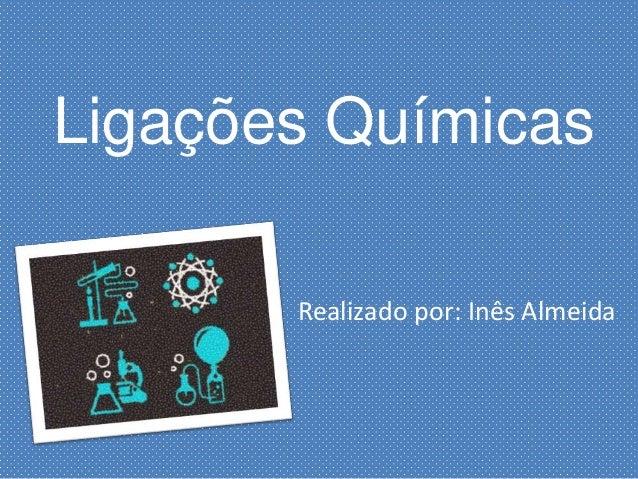 Ligações Químicas Realizado por: Inês Almeida