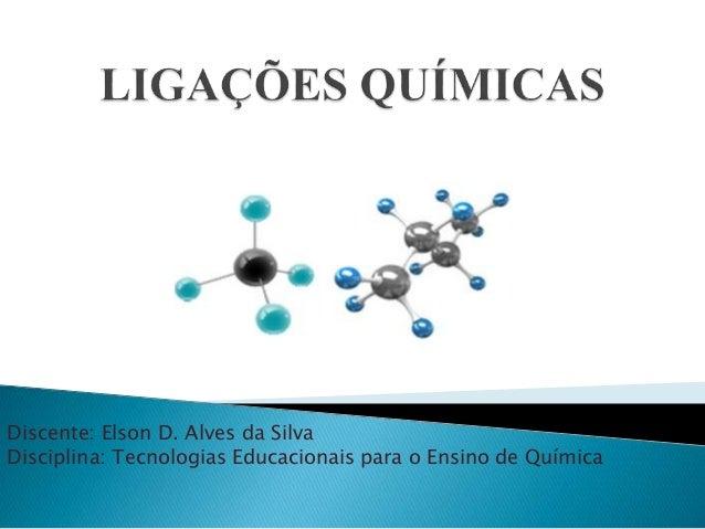 Discente: Elson D. Alves da Silva  Disciplina: Tecnologias Educacionais para o Ensino de Química