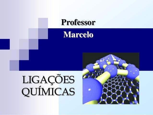 Professor     MarceloLIGAÇÕESQUÍMICAS