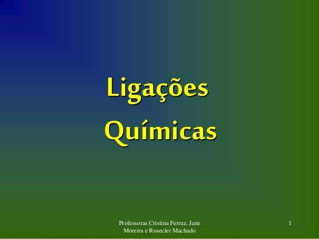 Professoras Cristina Ferraz, Jane Moreira e Rosecler Machado 1 Ligações Químicas