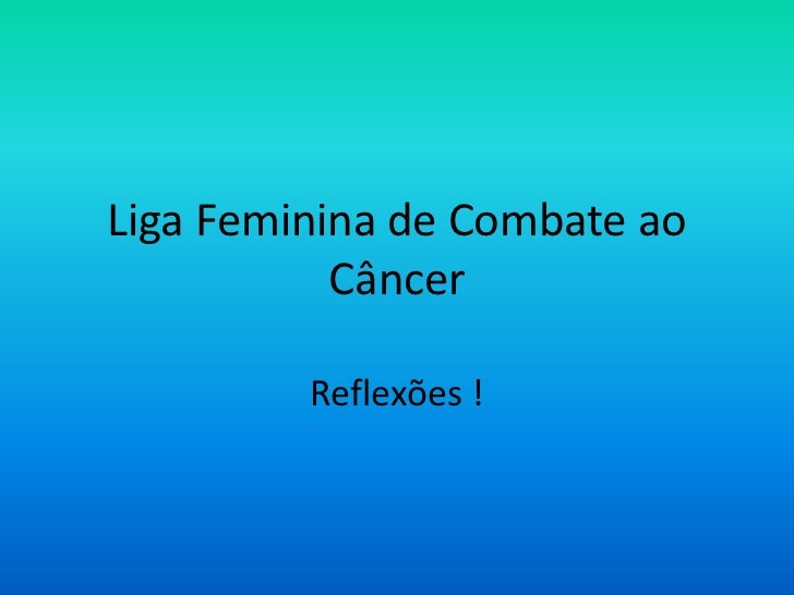 Liga Feminina de Combate ao           Câncer         Reflexões !