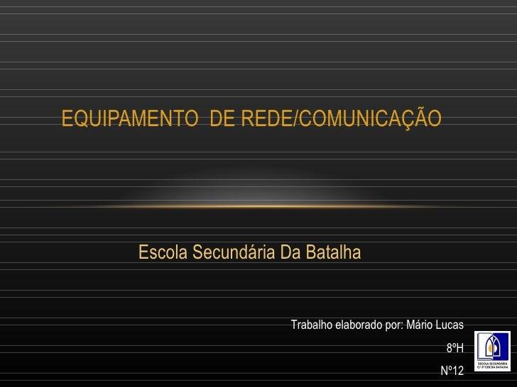 Escola Secundária Da Batalha EQUIPAMENTO  DE REDE/COMUNICAÇÃO Trabalho elaborado por: Mário Lucas 8ºH Nº12