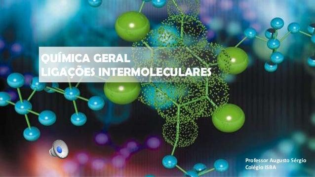QUÍMICA GERAL LIGAÇÕES INTERMOLECULARES Professor Augusto Sérgio Colégio ISBA
