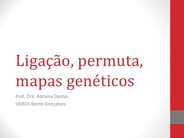Ligação, permuta,mapas genéticosProf. Dra. Adriana DantasUERGS Bento Gonçalves