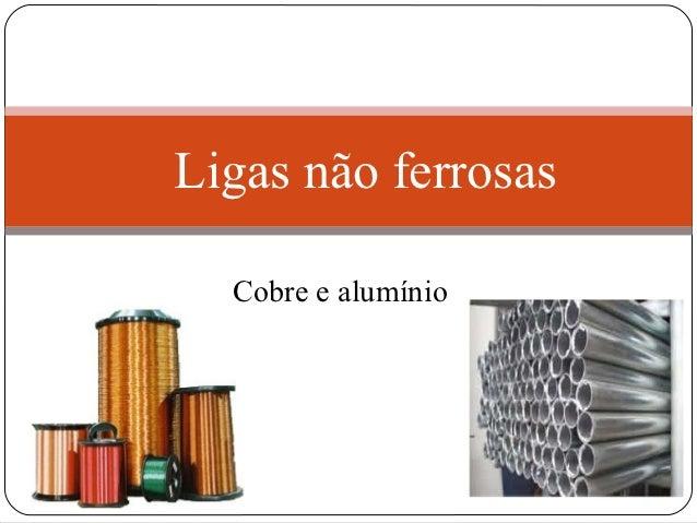 Ligas não ferrosas  Cobre e alumínio