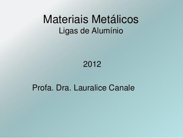Materiais Metálicos Ligas de Alumínio 2012 Profa. Dra. Lauralice Canale