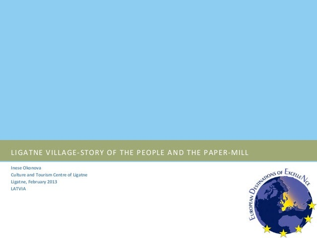 LIGATNE VILLAGE-‐STORY OF THE PEOPLE AND THE PAPER-‐MILL Inese Okonova Culture and Tourism Cen...