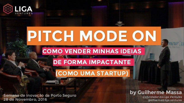 PITCH MODE ON COMO VENDER MINHAS IDEIAS DE FORMA IMPACTANTE (COMO UMA STARTUP) Semana de Inovação da Porto Seguro 28 de No...