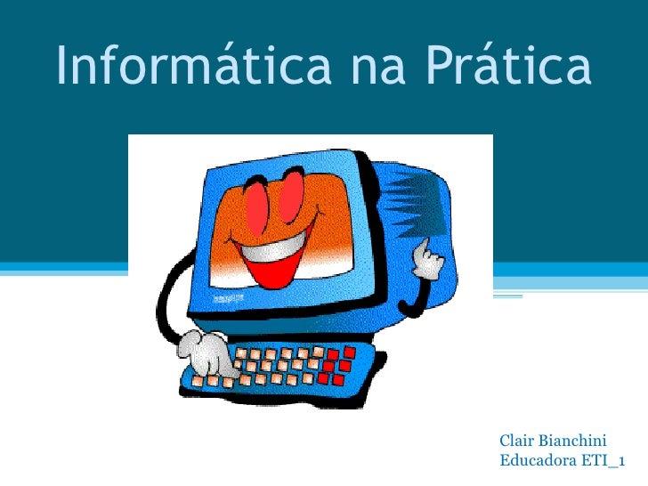Informática na Prática Clair Bianchini  Educadora ETI_1