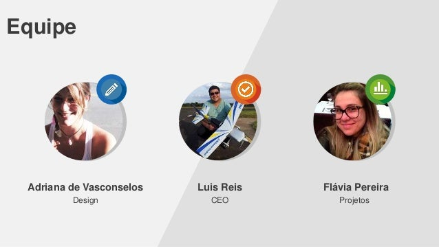 Equipe  Adriana de Vasconselos  Luis Reis  Flávia Pereira  Design  CEO  Projetos