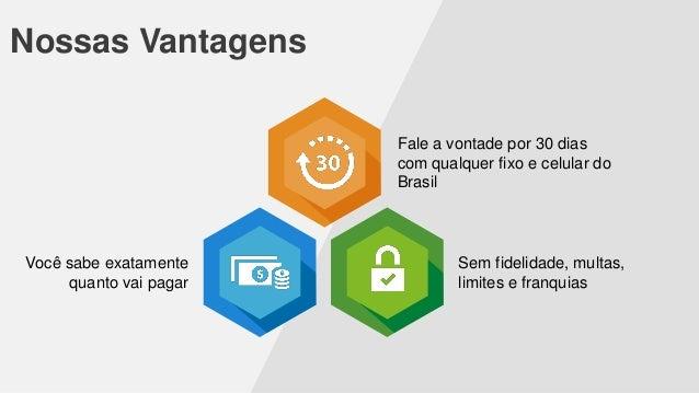 Nossas Vantagens Fale a vontade por 30 dias com qualquer fixo e celular do Brasil  Você sabe exatamente quanto vai pagar  ...