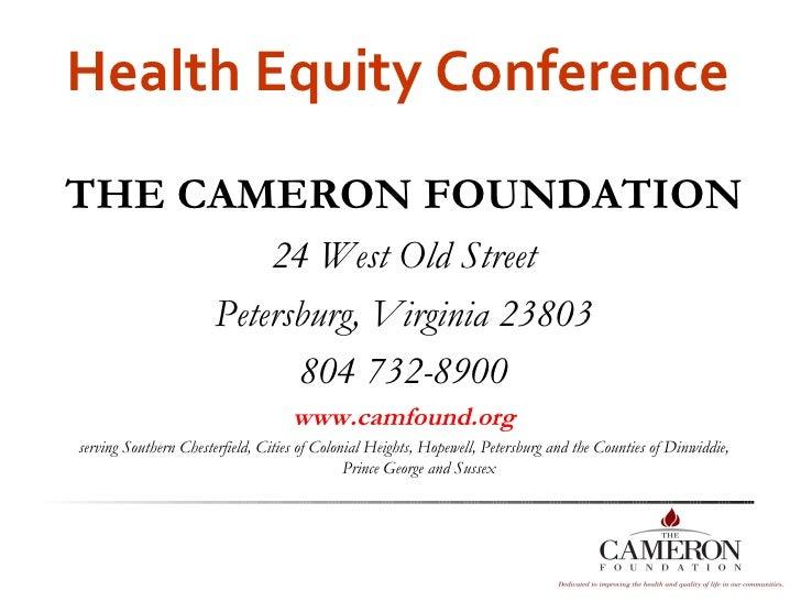 Health Equity Conference <ul><li>THE CAMERON FOUNDATION </li></ul><ul><li>24 West Old Street </li></ul><ul><li>Petersburg,...