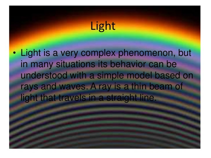 Light<br />Light is a very complex phenomenon, but in many situations its behavior can be understood with a simple model b...