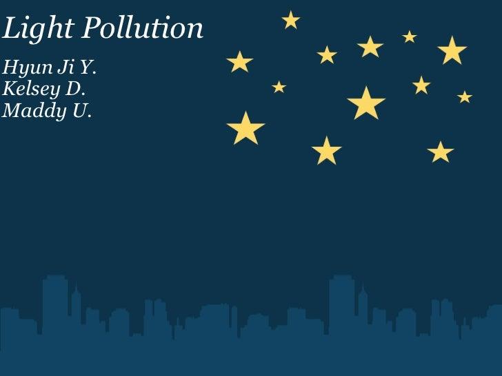 Light Pollution Hyun Ji Y. Kelsey D. Maddy U.