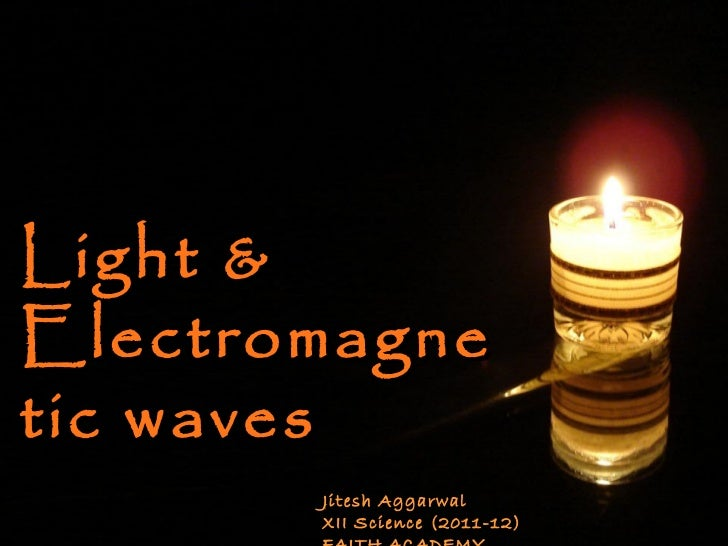 Light & Electromagnetic waves  Jitesh Aggarwal  XII Science (2011-12) FAITH ACADEMY