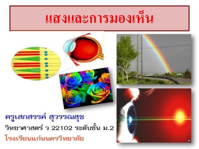 แสงและการมองเห็น ครูเสกสรรค์ สุวรรณสุข วิทยาศาสตร์ ว 22102 ระดับชั้น ม.2 โรงเรียนแก่นนครวิทยาลัย