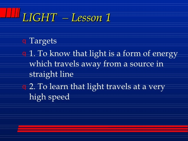 LIGHT  –  Lesson 1 <ul><li>Targets </li></ul><ul><li>1. To know that light is a form of energy which travels away from a s...