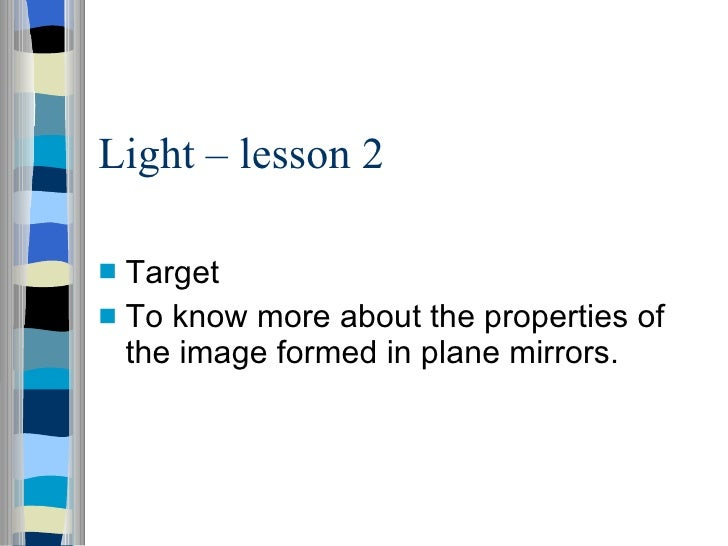 Light – lesson 2 <ul><li>Target </li></ul><ul><li>To know more about the properties of the image formed in plane mirrors. ...