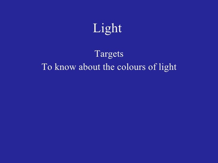 Light  <ul><li>Targets </li></ul><ul><li>To know about the colours of light </li></ul>