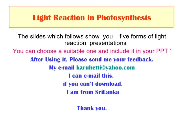 Light Reaction in   Photosynthesis <ul><li>The slides which follows show  you  five forms of light reaction  presentations...