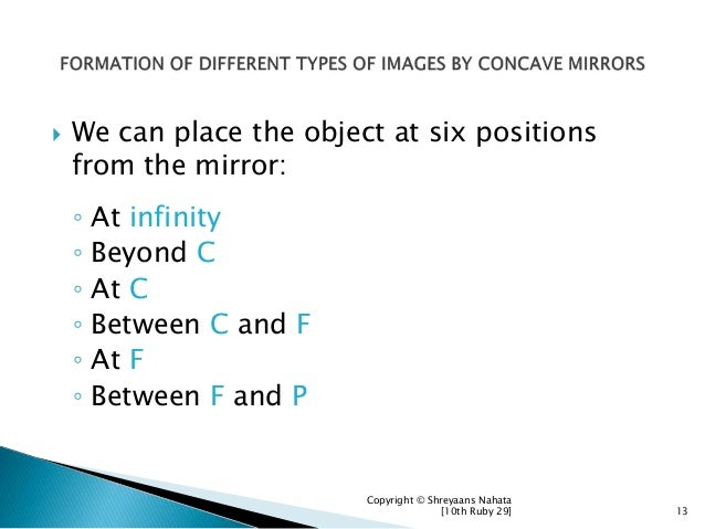  We can place the object at six positions from the mirror: ◦ At infinity ◦ Beyond C ◦ At C ◦ Between C and F ◦ At F ◦ Bet...